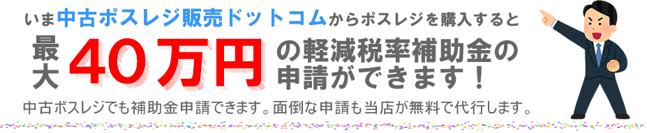 中古ポスレジでも最大40万円の軽減税率補助金を申請できます。